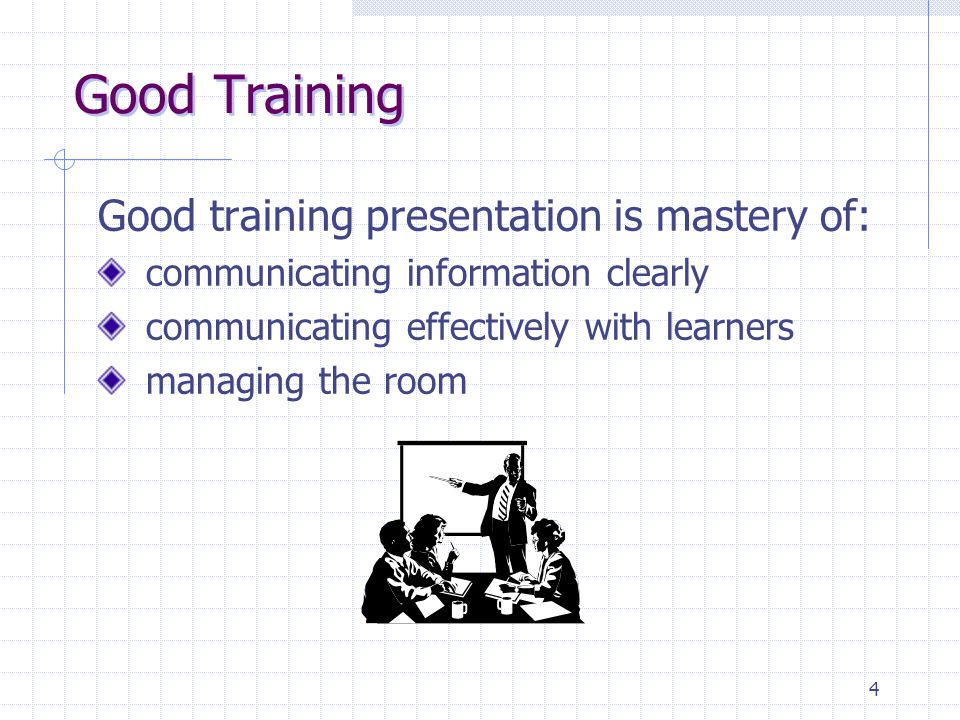 4 Good Training Good training presentation is mastery of: communicating information clearly communicating effectively with learners managing the room