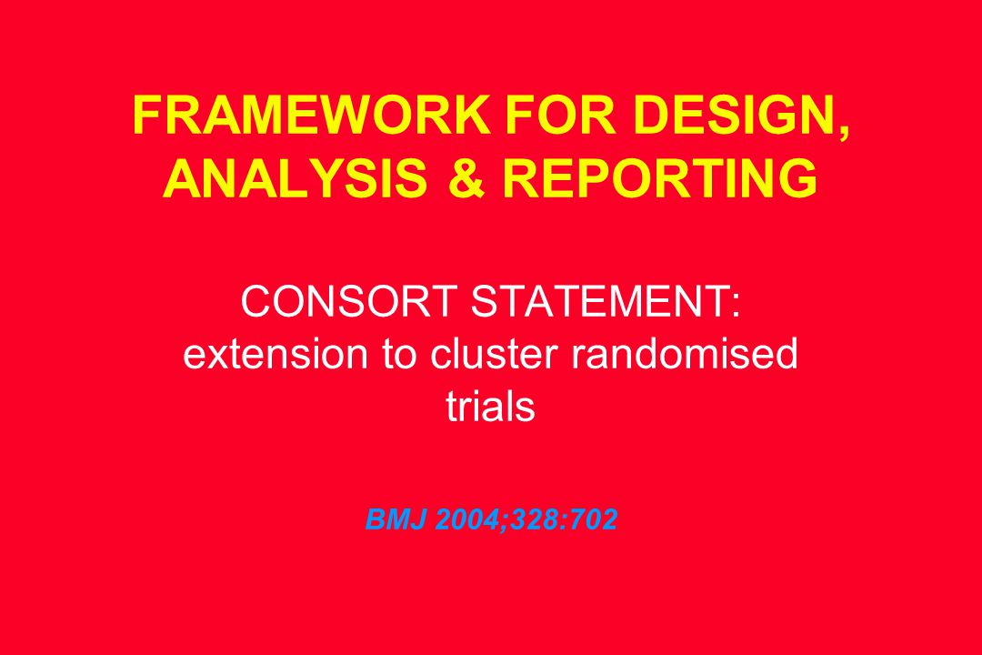 FRAMEWORK FOR DESIGN, ANALYSIS & REPORTING CONSORT STATEMENT: extension to cluster randomised trials BMJ 2004;328:702