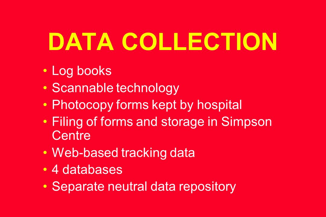 DATA COLLECTION Log books Scannable technology Photocopy forms kept by hospital Filing of forms and storage in Simpson Centre Web-based tracking data 4 databases Separate neutral data repository