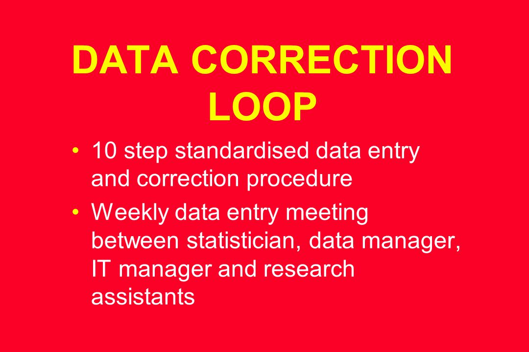 DATA CORRECTION LOOP 10 step standardised data entry and correction procedure Weekly data entry meeting between statistician, data manager, IT manager and research assistants