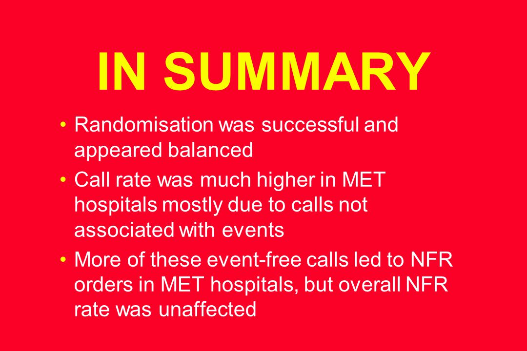 IN SUMMARY Randomisation was successful and appeared balanced Call rate was much higher in MET hospitals mostly due to calls not associated with events More of these event-free calls led to NFR orders in MET hospitals, but overall NFR rate was unaffected