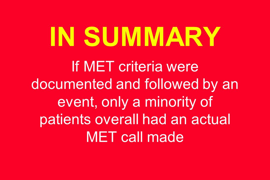 IN SUMMARY If MET criteria were documented and followed by an event, only a minority of patients overall had an actual MET call made