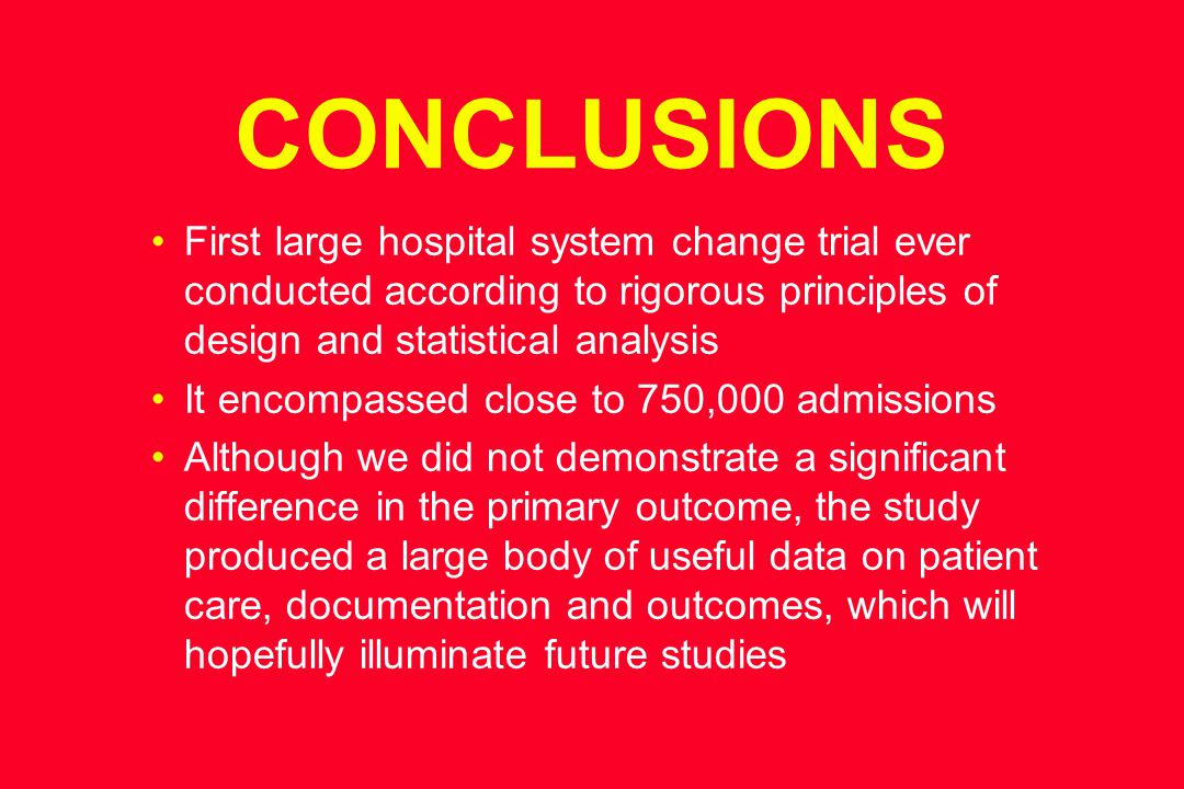 CONCLUSIONS First large hospital system change trial ever conducted according to rigorous principles of design and statistical analysis It encompassed close to 750,000 admissions Although we did not demonstrate a significant difference in the primary outcome, the study produced a large body of useful data on patient care, documentation and outcomes, which will hopefully illuminate future studies