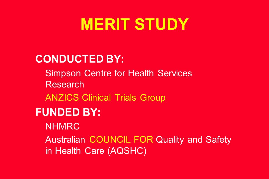 MERIT STUDY CONDUCTED BY: Simpson Centre for Health Services Research ANZICS Clinical Trials Group FUNDED BY: NHMRC Australian COUNCIL FOR Quality and Safety in Health Care (AQSHC)