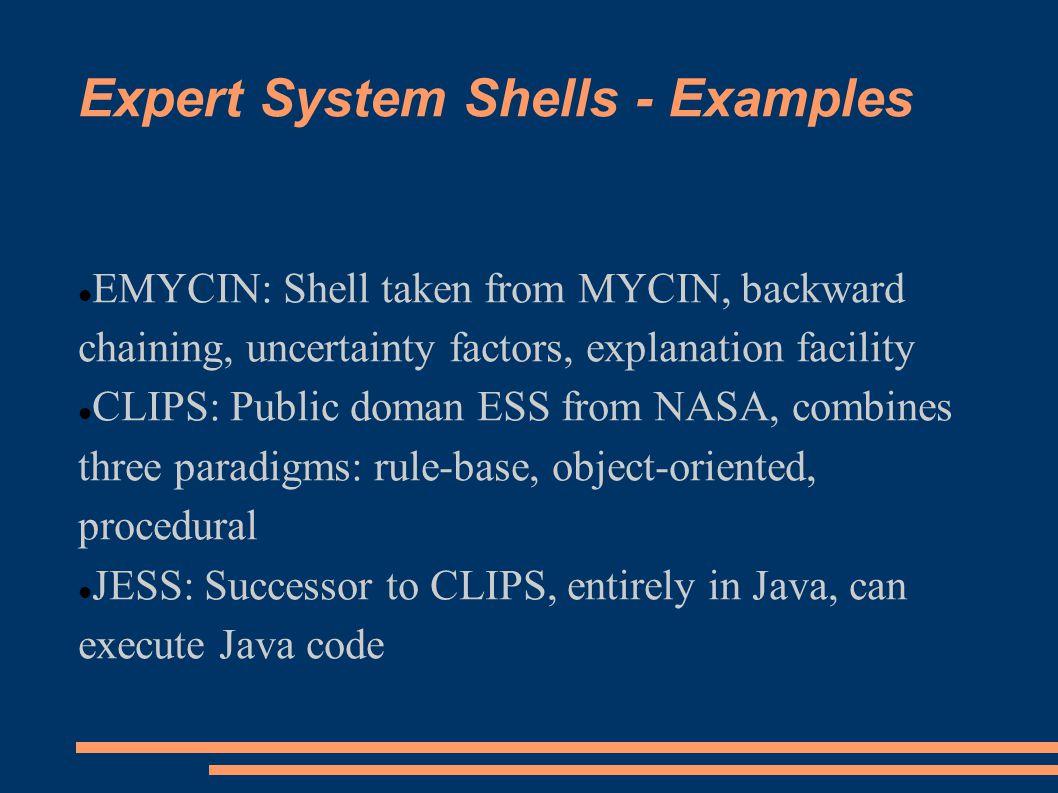 Expert System Shells - Examples EMYCIN: Shell taken from MYCIN, backward chaining, uncertainty factors, explanation facility CLIPS: Public doman ESS f