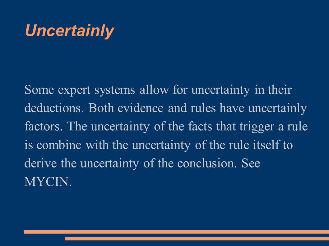 Uncertainly Some expert systems allow for uncertainty in their deductions. Both evidence and rules have uncertainly factors. The uncertainty of the fa