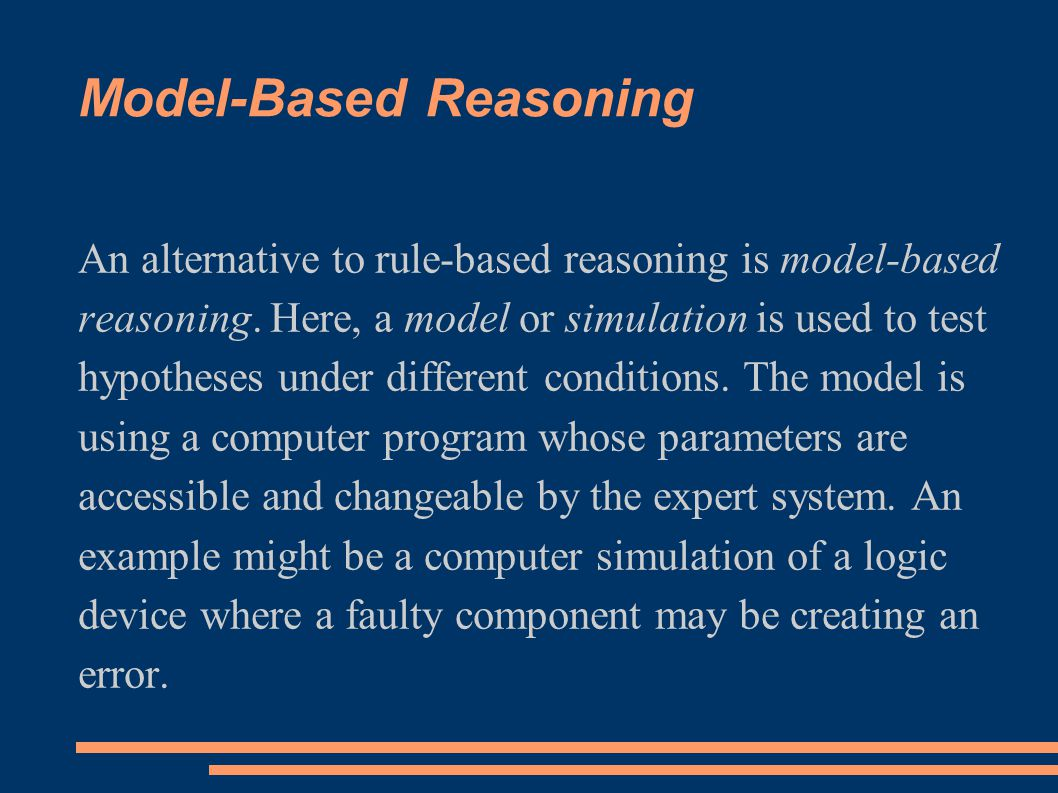 Model-Based Reasoning An alternative to rule-based reasoning is model-based reasoning. Here, a model or simulation is used to test hypotheses under di