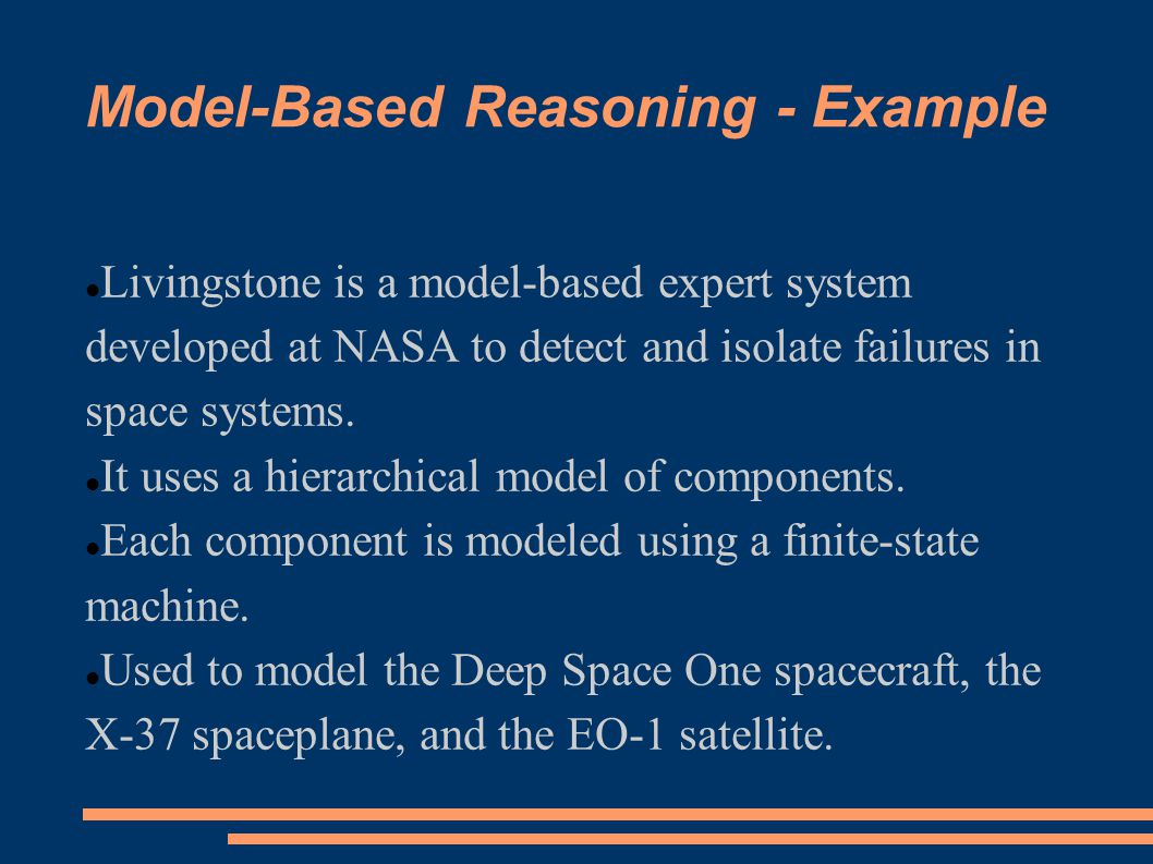 Model-Based Reasoning - Example Livingstone is a model-based expert system developed at NASA to detect and isolate failures in space systems. It uses