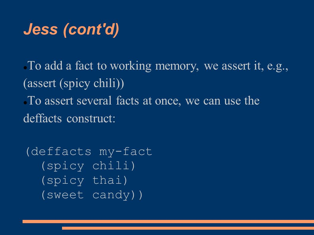 Jess (cont'd) To add a fact to working memory, we assert it, e.g., (assert (spicy chili)) To assert several facts at once, we can use the deffacts con