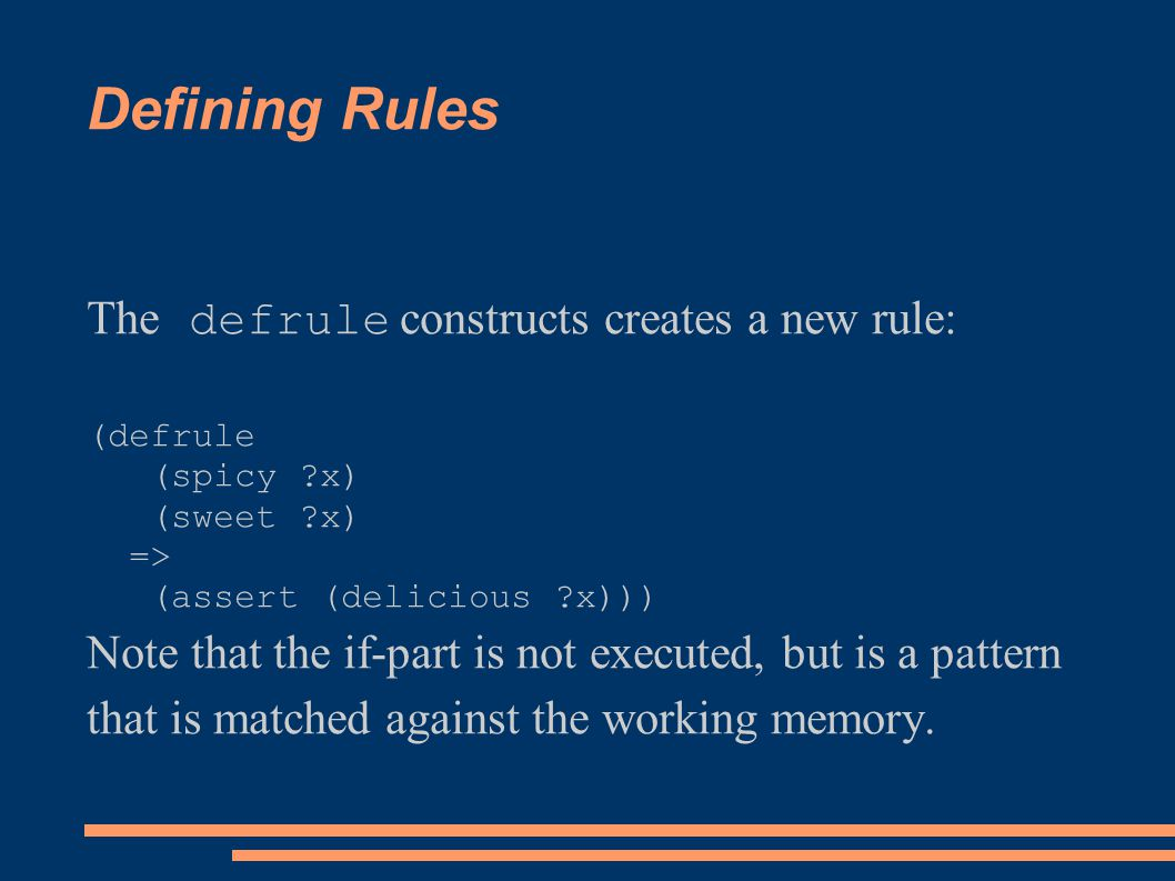 Defining Rules The defrule constructs creates a new rule: (defrule (spicy ?x) (sweet ?x) => (assert (delicious ?x))) Note that the if-part is not exec