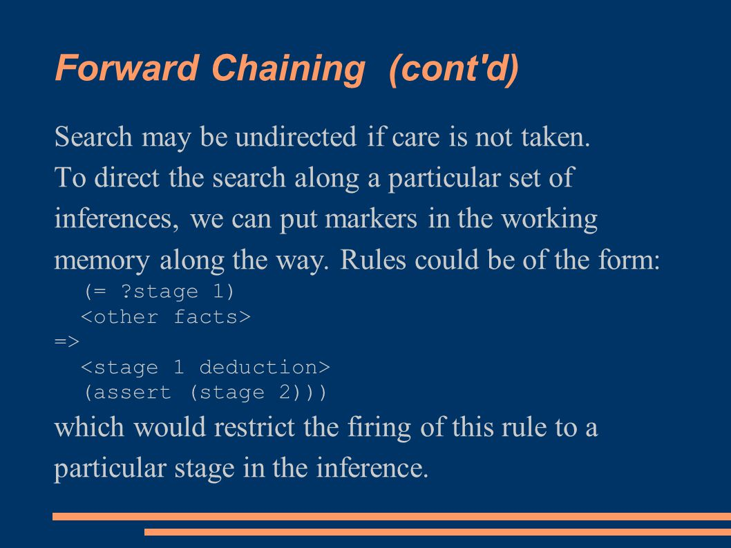 Forward Chaining (cont'd) Search may be undirected if care is not taken. To direct the search along a particular set of inferences, we can put markers