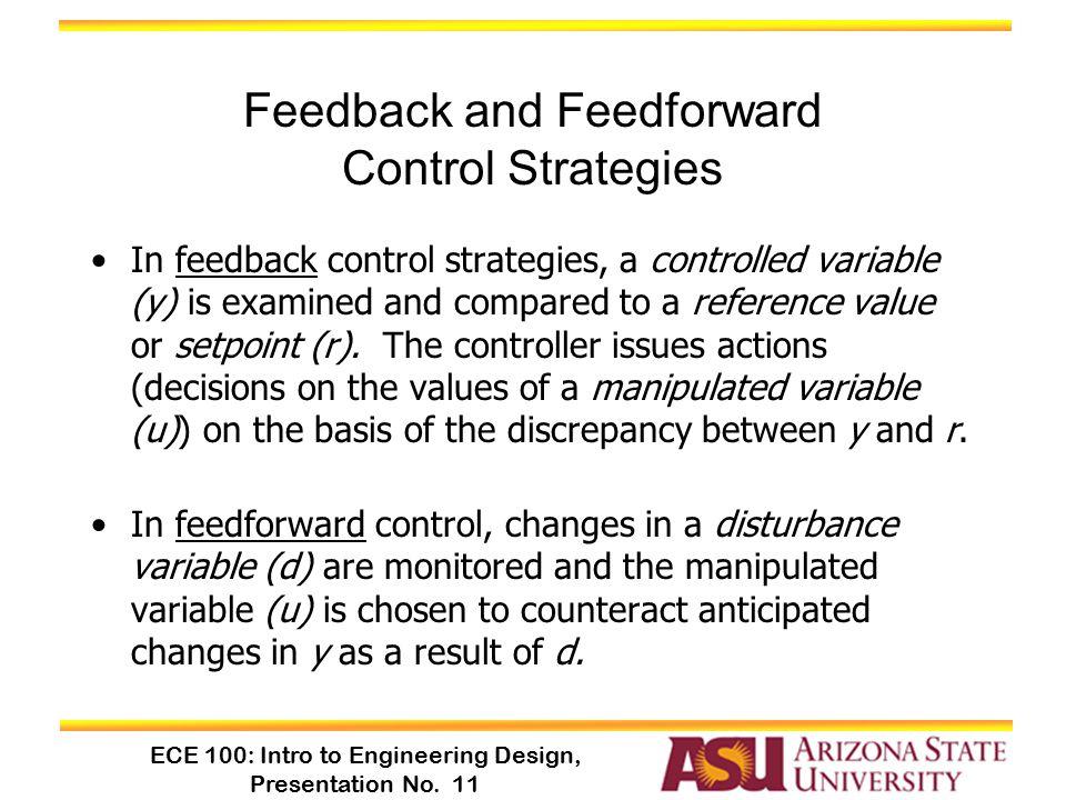 ECE 100: Intro to Engineering Design, Presentation No. 11 Feedback and Feedforward Control Strategies In feedback control strategies, a controlled var