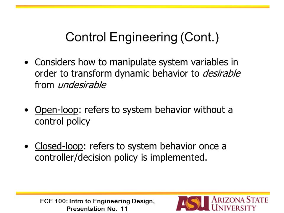 ECE 100: Intro to Engineering Design, Presentation No. 11 Control Engineering (Cont.) Considers how to manipulate system variables in order to transfo