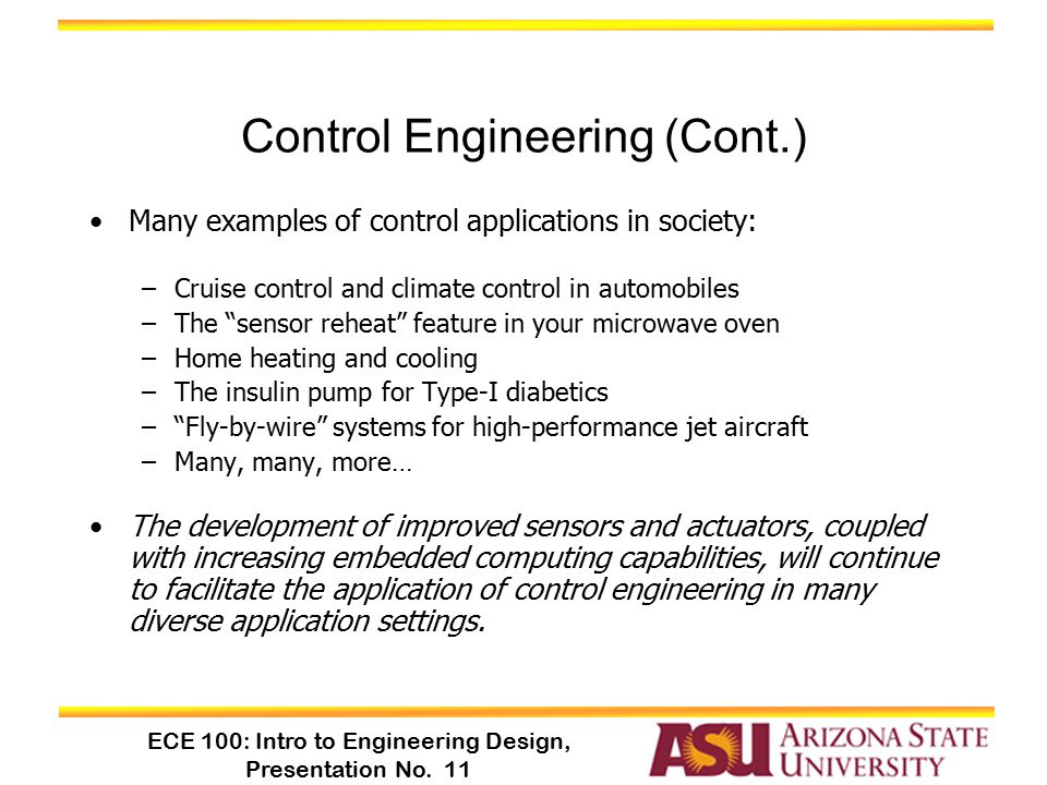 ECE 100: Intro to Engineering Design, Presentation No. 11 Control Engineering (Cont.) Many examples of control applications in society: –Cruise contro