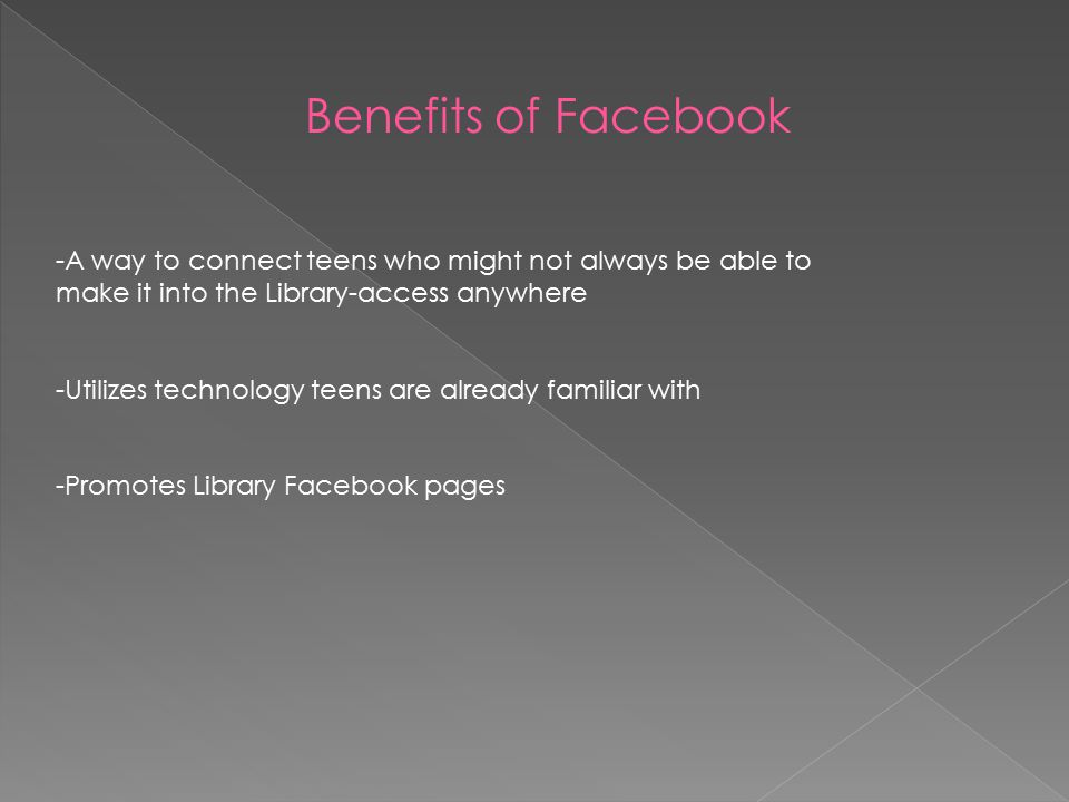 -A way to connect teens who might not always be able to make it into the Library-access anywhere -Utilizes technology teens are already familiar with -Promotes Library Facebook pages Benefits of Facebook