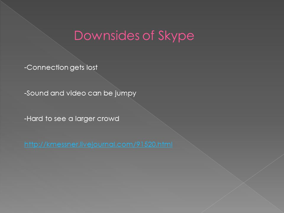 Downsides of Skype -Connection gets lost -Sound and video can be jumpy -Hard to see a larger crowd http://kmessner.livejournal.com/91520.html