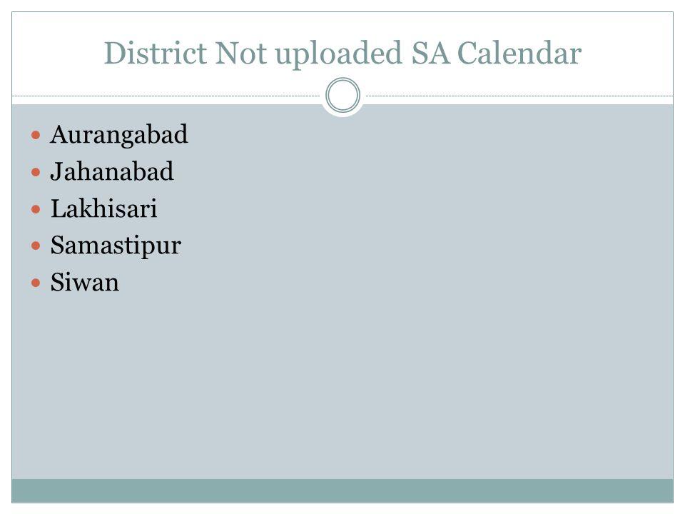 District Not uploaded SA Calendar Aurangabad Jahanabad Lakhisari Samastipur Siwan