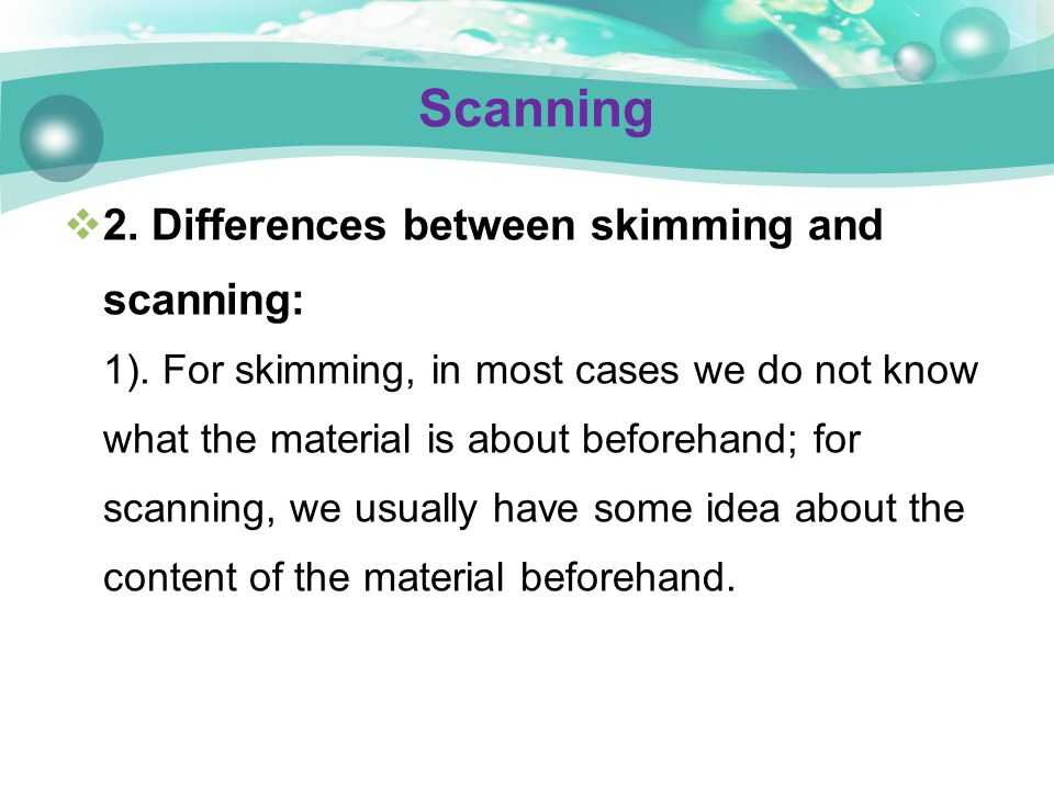  2. Differences between skimming and scanning: 1). For skimming, in most cases we do not know what the material is about beforehand; for scanning, we