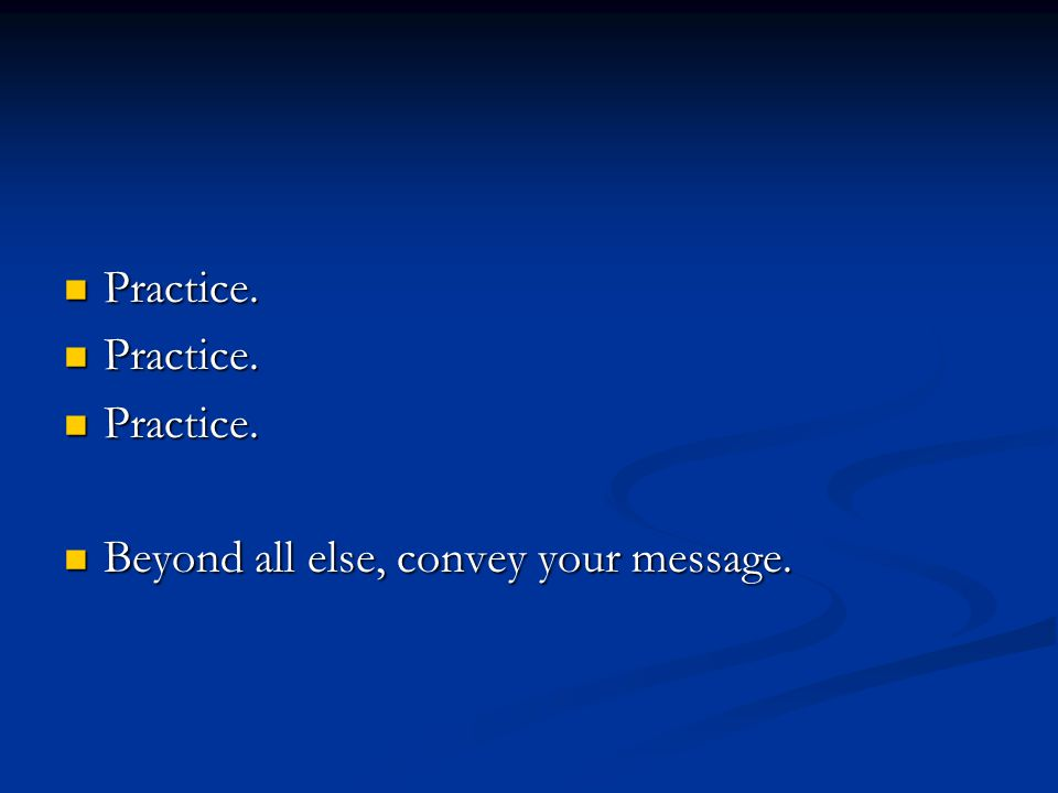 Practice. Practice. Beyond all else, convey your message. Beyond all else, convey your message.