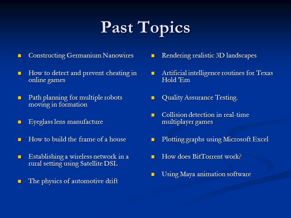 Past Topics Constructing Germanium Nanowires Constructing Germanium Nanowires How to detect and prevent cheating in online games How to detect and prevent cheating in online games Path planning for multiple robots moving in formation Path planning for multiple robots moving in formation Eyeglass lens manufacture Eyeglass lens manufacture How to build the frame of a house How to build the frame of a house Establishing a wireless network in a rural setting using Satellite DSL Establishing a wireless network in a rural setting using Satellite DSL The physics of automotive drift The physics of automotive drift Rendering realistic 3D landscapes Artificial intelligence routines for Texas Hold Em Quality Assurance Testing.