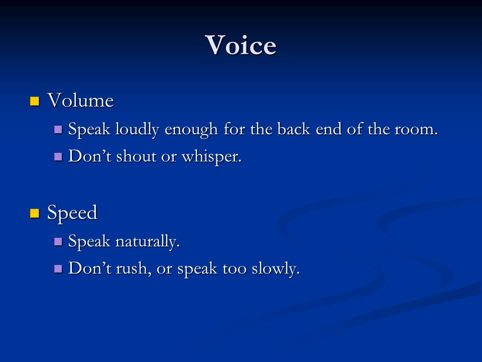 Voice Volume Volume Speak loudly enough for the back end of the room.