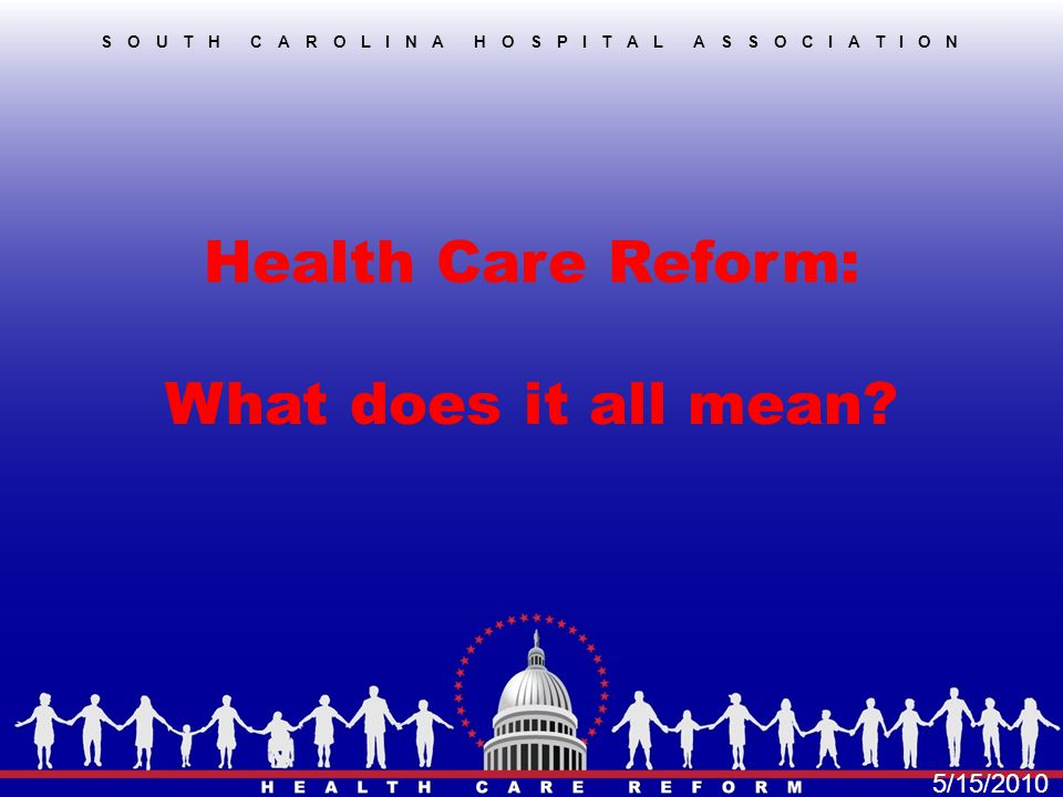 Health Care Reform: What does it all mean? SOUTH CAROLINA HOSPITAL ASSOCIATION 5/15/2010