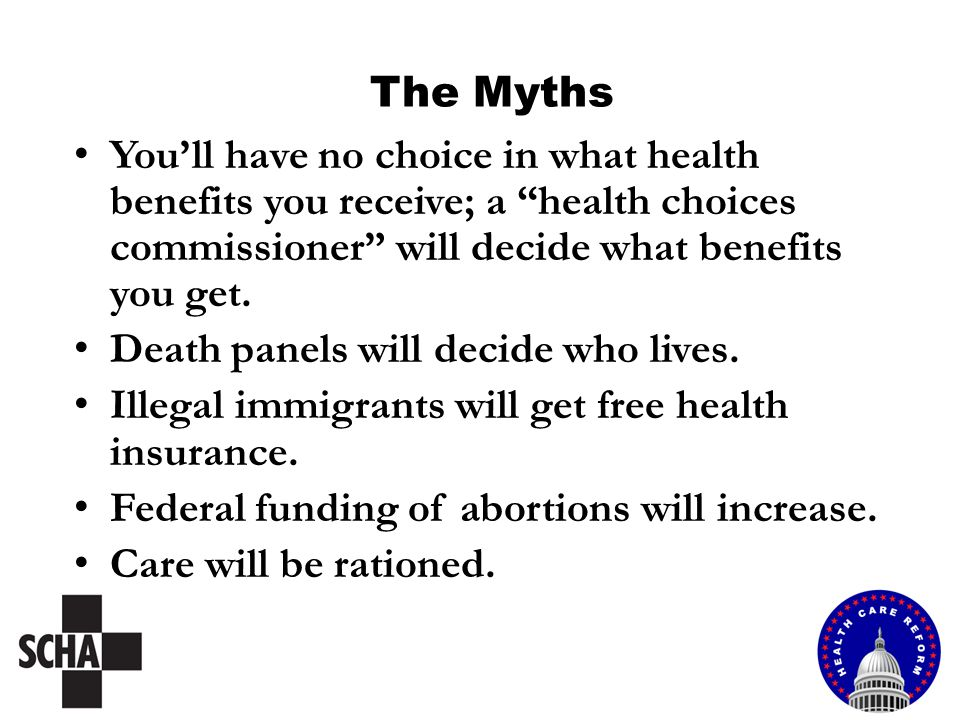 The Myths You'll have no choice in what health benefits you receive; a health choices commissioner will decide what benefits you get.