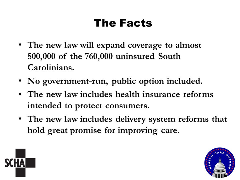 The Facts The new law will expand coverage to almost 500,000 of the 760,000 uninsured South Carolinians. No government-run, public option included. Th