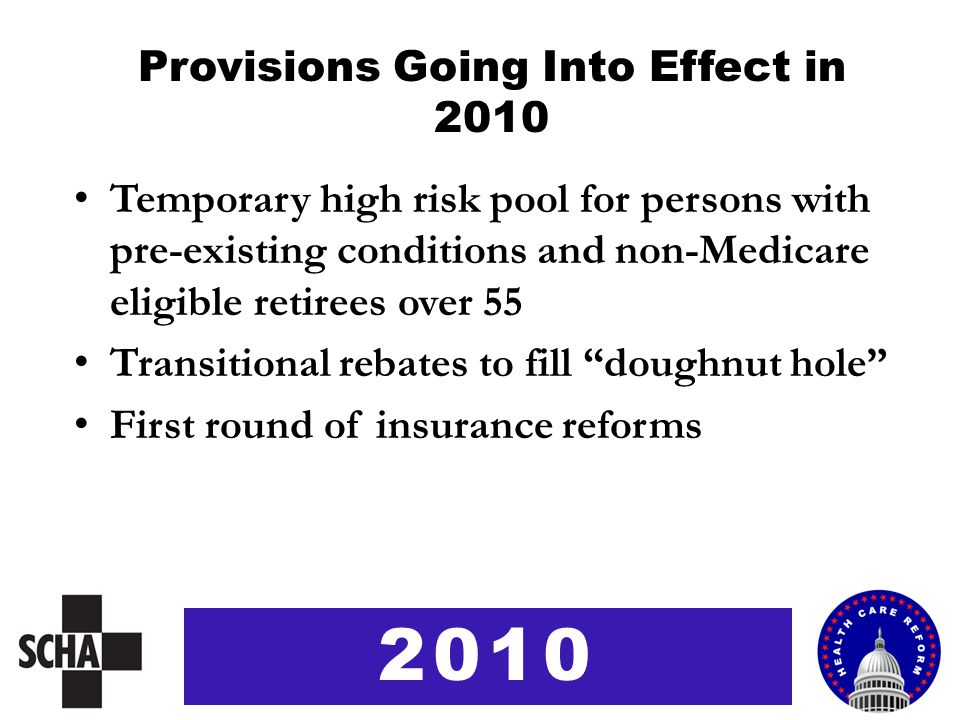 Provisions Going Into Effect in 2010 Temporary high risk pool for persons with pre-existing conditions and non-Medicare eligible retirees over 55 Tran