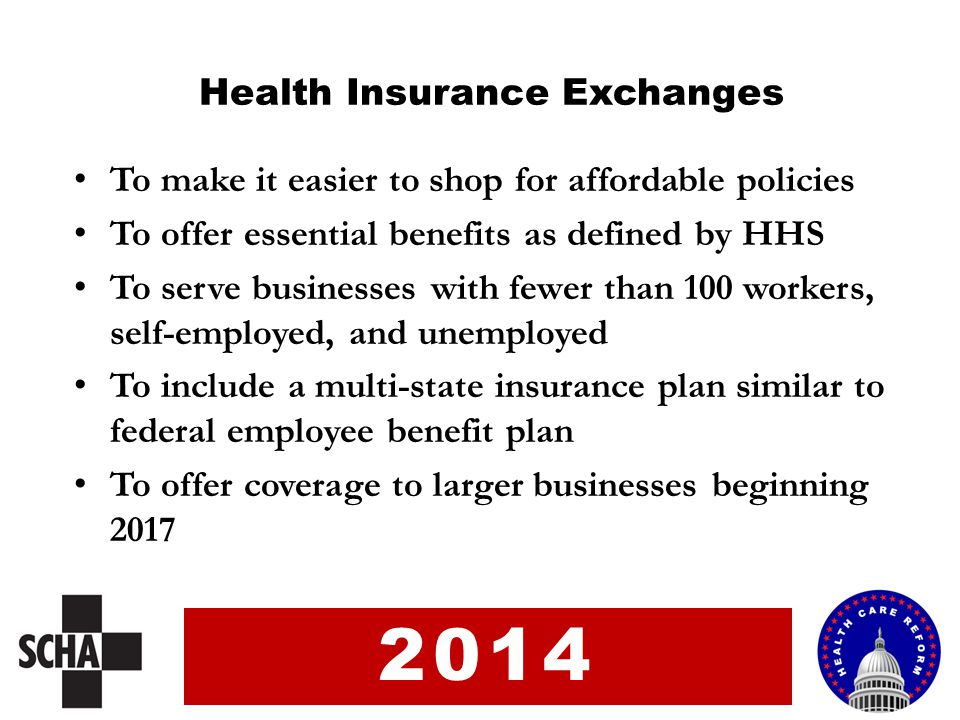 To make it easier to shop for affordable policies To offer essential benefits as defined by HHS To serve businesses with fewer than 100 workers, self-employed, and unemployed To include a multi-state insurance plan similar to federal employee benefit plan To offer coverage to larger businesses beginning 2017 Health Insurance Exchanges 2014