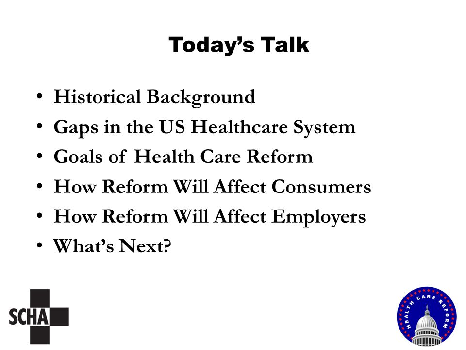 Today's Talk Historical Background Gaps in the US Healthcare System Goals of Health Care Reform How Reform Will Affect Consumers How Reform Will Affect Employers What's Next