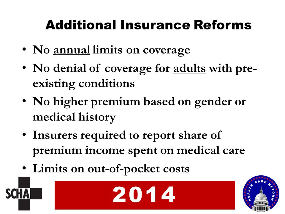 Additional Insurance Reforms No annual limits on coverage No denial of coverage for adults with pre- existing conditions No higher premium based on ge
