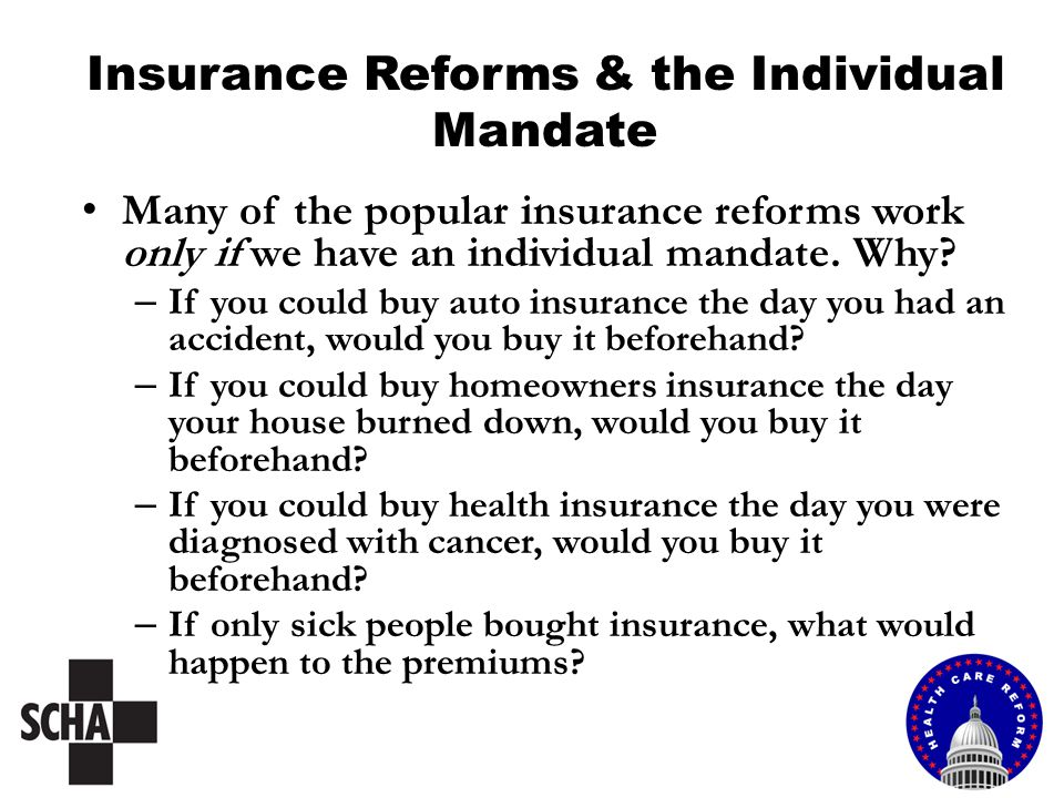 Insurance Reforms & the Individual Mandate Many of the popular insurance reforms work only if we have an individual mandate. Why? – If you could buy a