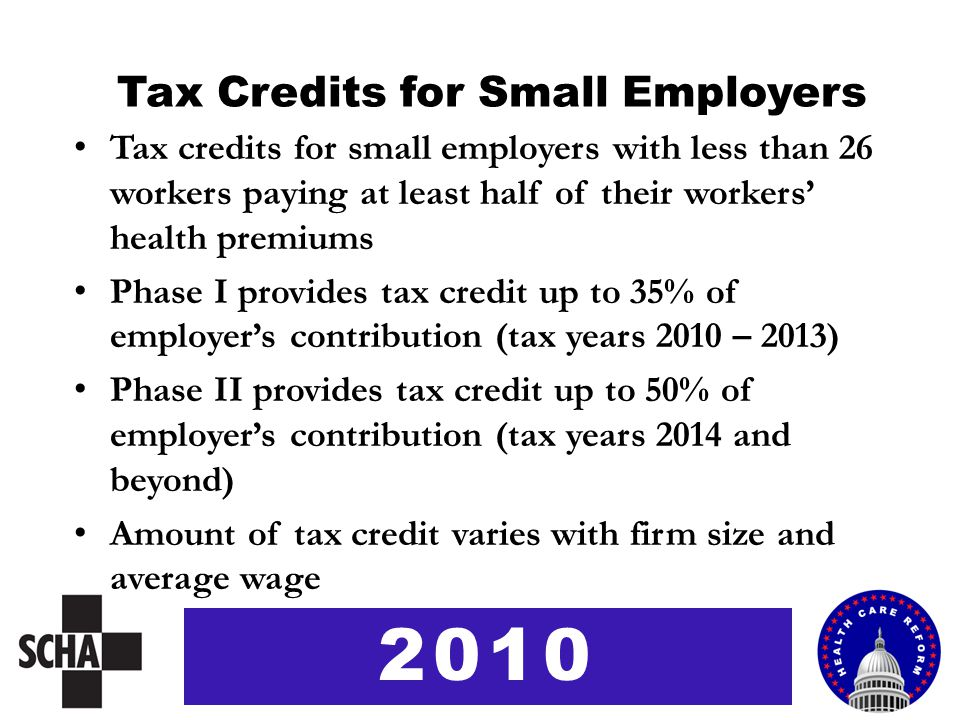 Tax Credits for Small Employers Tax credits for small employers with less than 26 workers paying at least half of their workers' health premiums Phase I provides tax credit up to 35% of employer's contribution (tax years 2010 – 2013) Phase II provides tax credit up to 50% of employer's contribution (tax years 2014 and beyond) Amount of tax credit varies with firm size and average wage 2010
