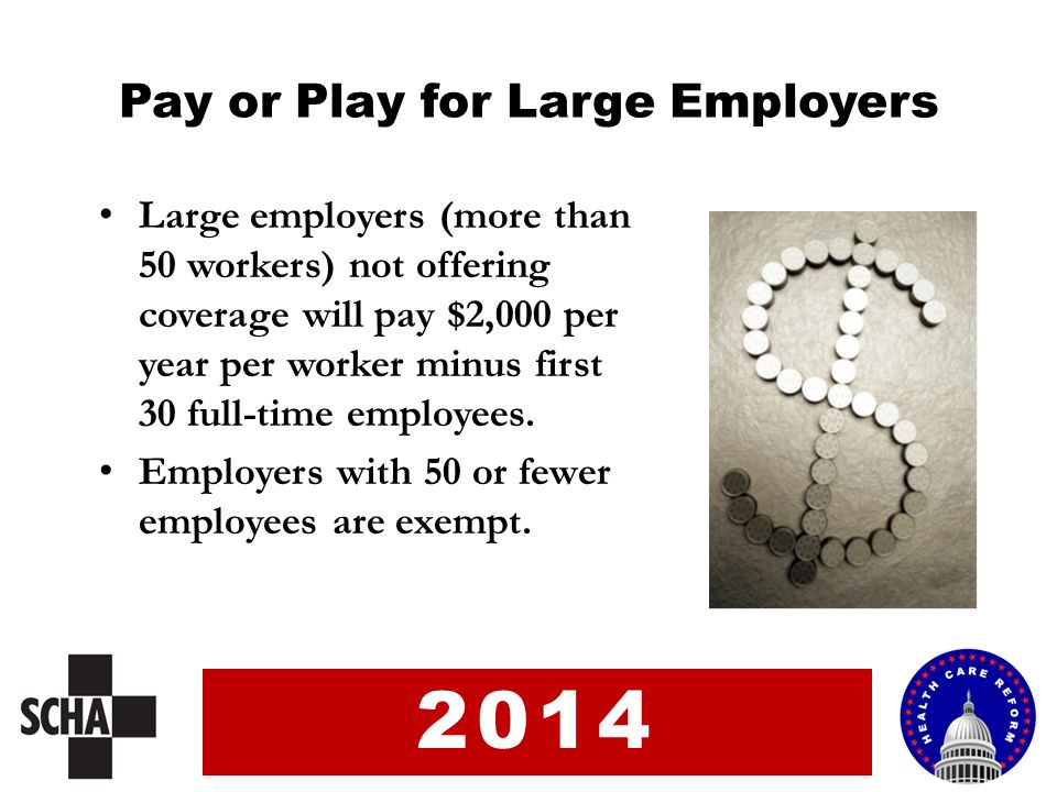 Pay or Play for Large Employers Large employers (more than 50 workers) not offering coverage will pay $2,000 per year per worker minus first 30 full-time employees.