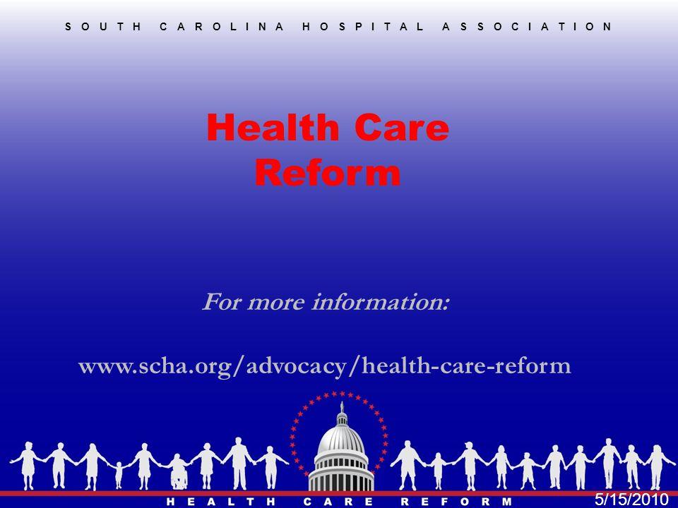 SOUTH CAROLINA HOSPITAL ASSOCIATION Health Care Reform For more information: www.scha.org/advocacy/health-care-reform 5/15/2010