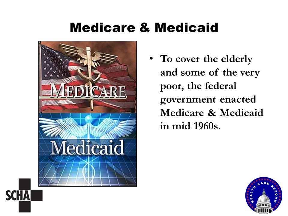 Medicare & Medicaid To cover the elderly and some of the very poor, the federal government enacted Medicare & Medicaid in mid 1960s.