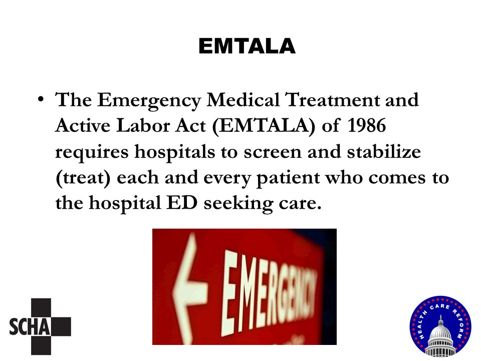 EMTALA The Emergency Medical Treatment and Active Labor Act (EMTALA) of 1986 requires hospitals to screen and stabilize (treat) each and every patient