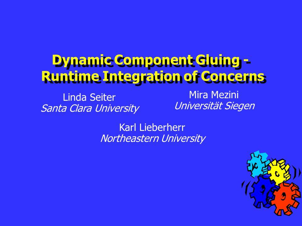 Mira Mezini Universität Siegen Dynamic Component Gluing - Runtime Integration of Concerns Dynamic Component Gluing - Runtime Integration of Concerns Linda Seiter Santa Clara University Karl Lieberherr Northeastern University