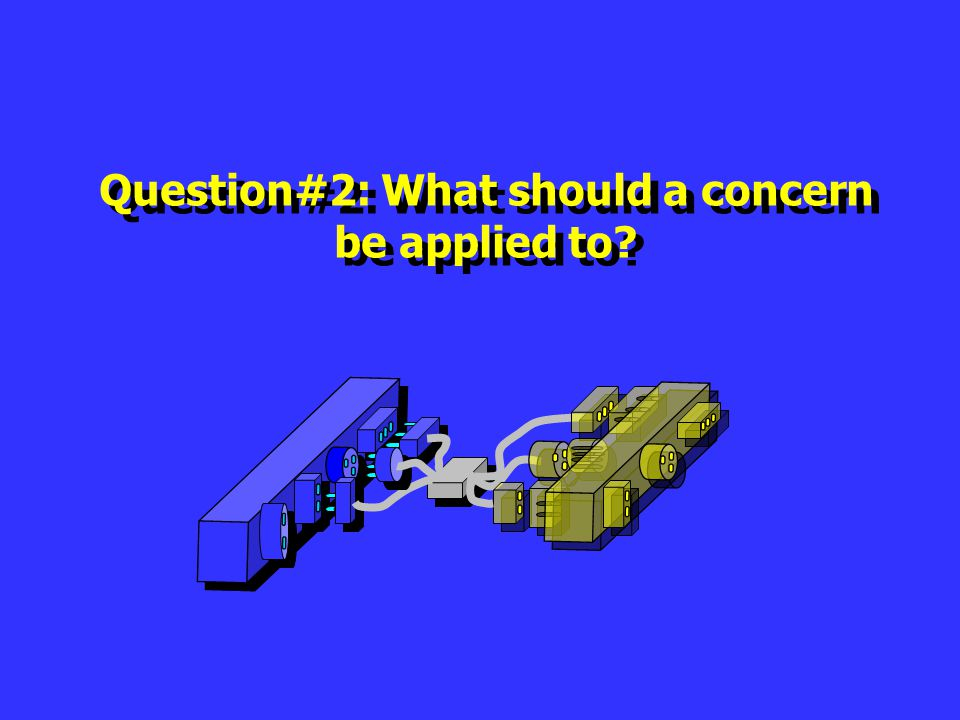 Question#2: What should a concern be applied to? Question#2: What should a concern be applied to?