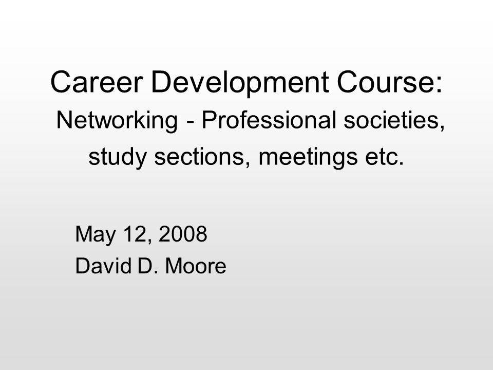 May 12, 2008 David D. Moore Career Development Course: Networking - Professional societies, study sections, meetings etc.