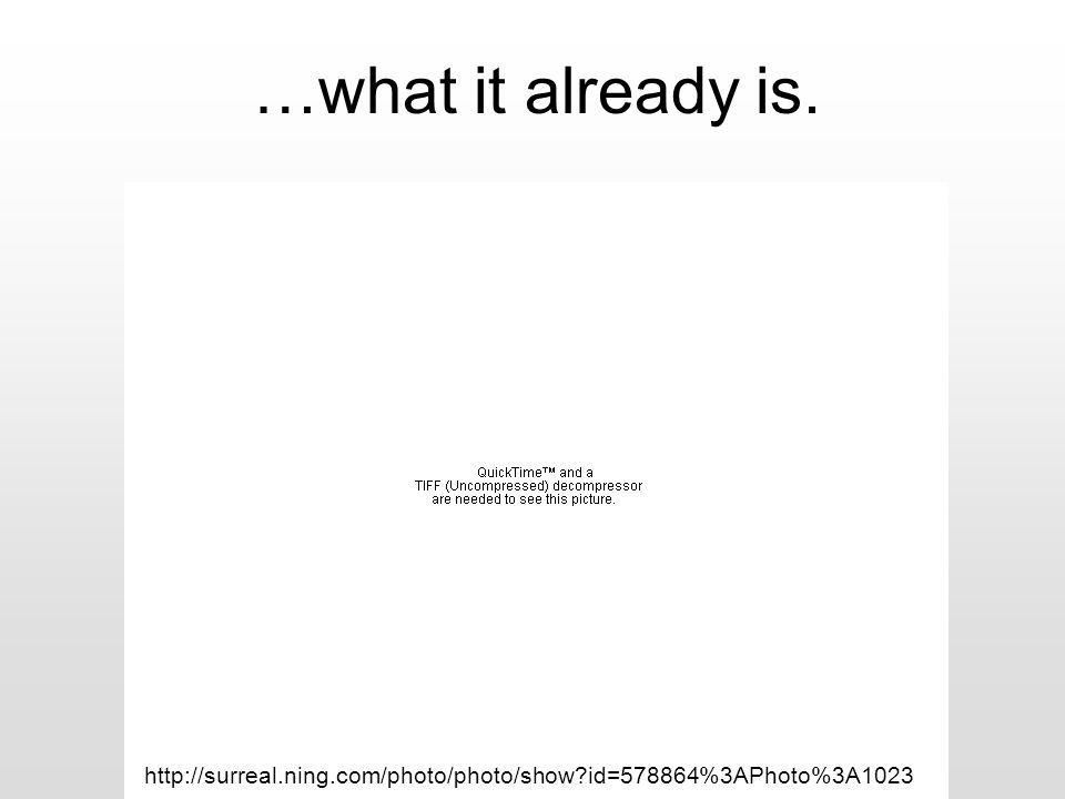 …what it already is. http://surreal.ning.com/photo/photo/show?id=578864%3APhoto%3A1023