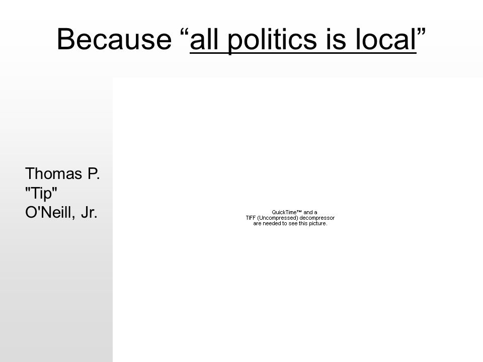"""Because """"all politics is local"""" Thomas P."""