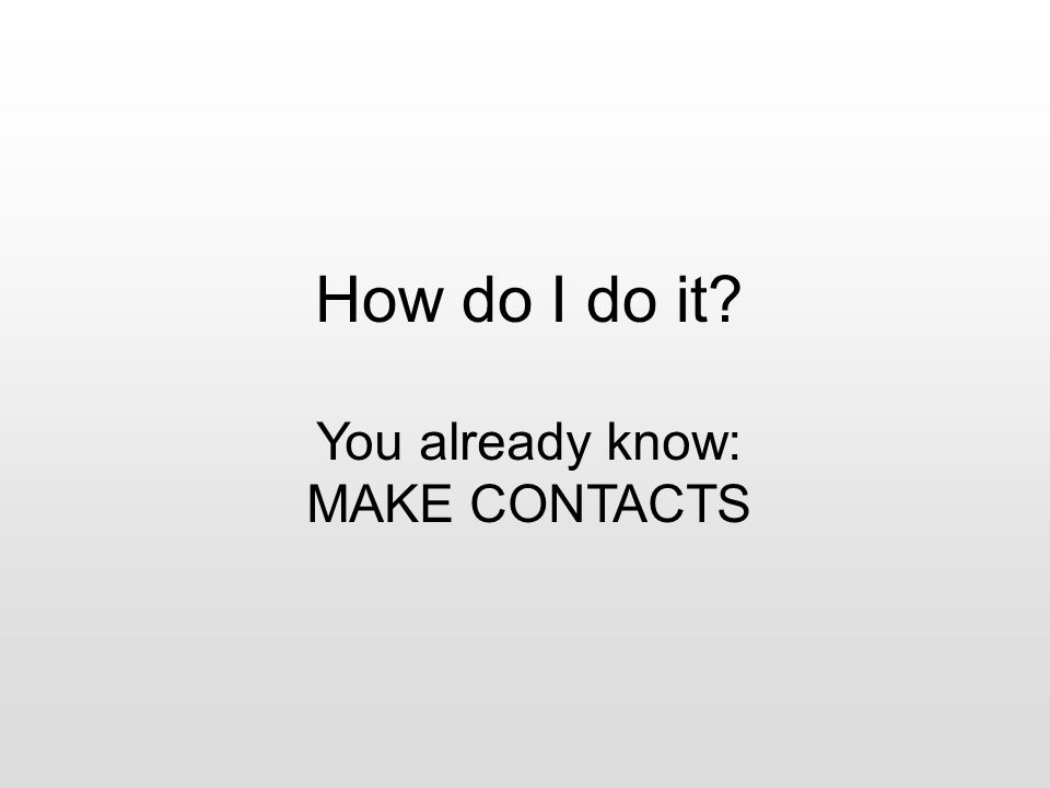 How do I do it? You already know: MAKE CONTACTS