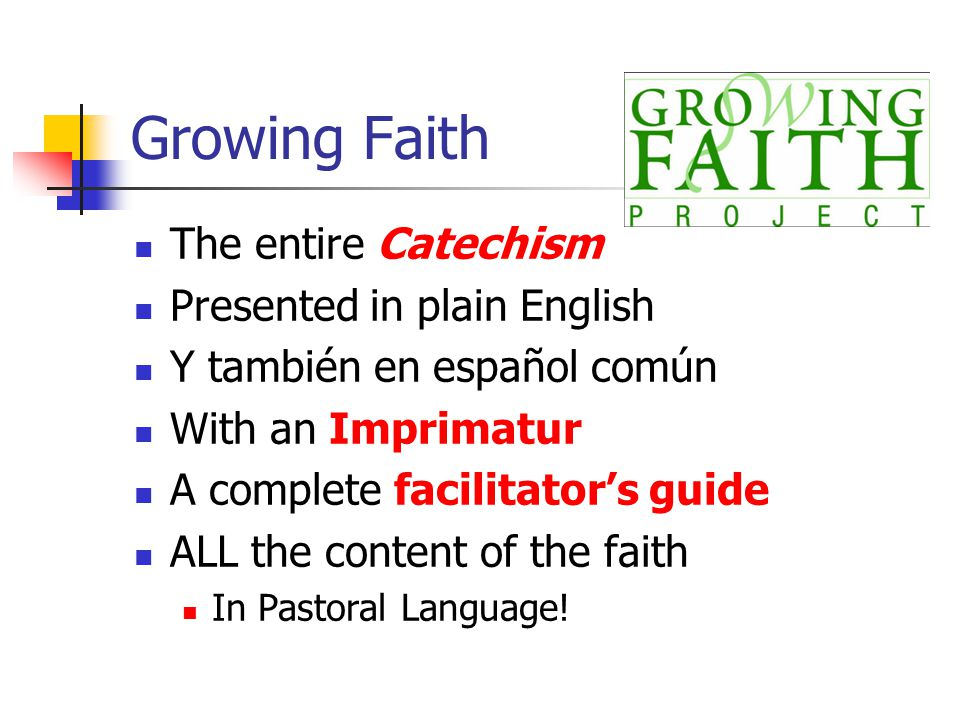 Growing Faith The entire Catechism Presented in plain English Y también en español común With an Imprimatur A complete facilitator's guide ALL the content of the faith In Pastoral Language!