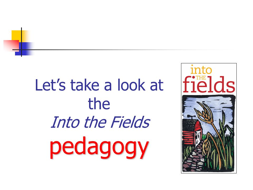 Let's take a look at the pedagogy Into the Fields pedagogy