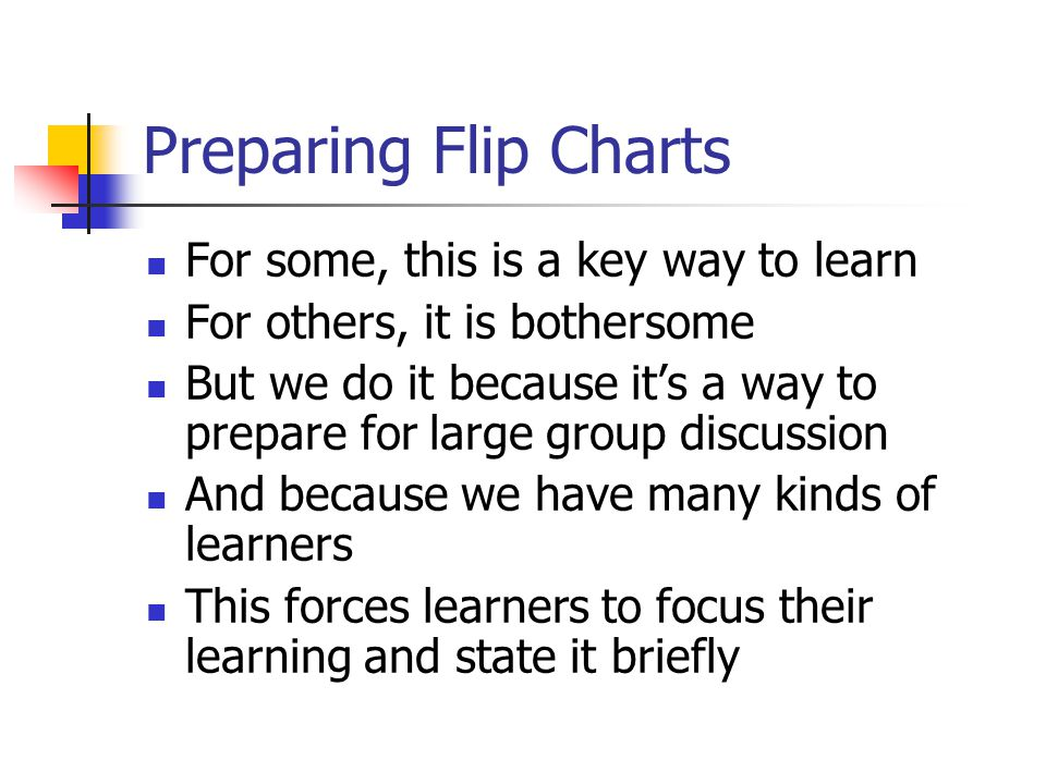 Preparing Flip Charts For some, this is a key way to learn For others, it is bothersome But we do it because it's a way to prepare for large group discussion And because we have many kinds of learners This forces learners to focus their learning and state it briefly