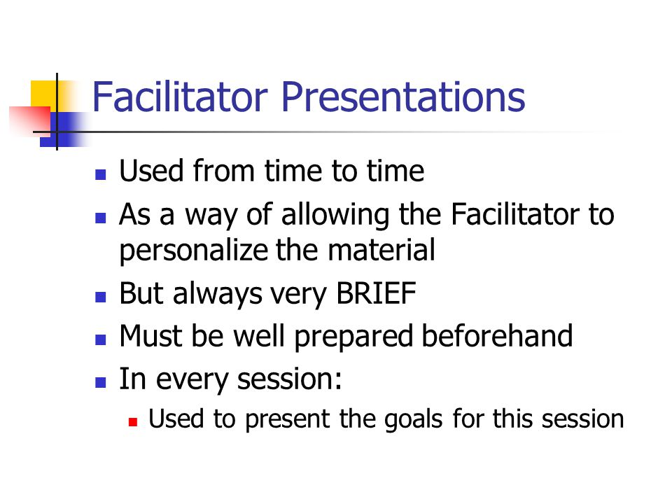 Facilitator Presentations Used from time to time As a way of allowing the Facilitator to personalize the material But always very BRIEF Must be well prepared beforehand In every session: Used to present the goals for this session