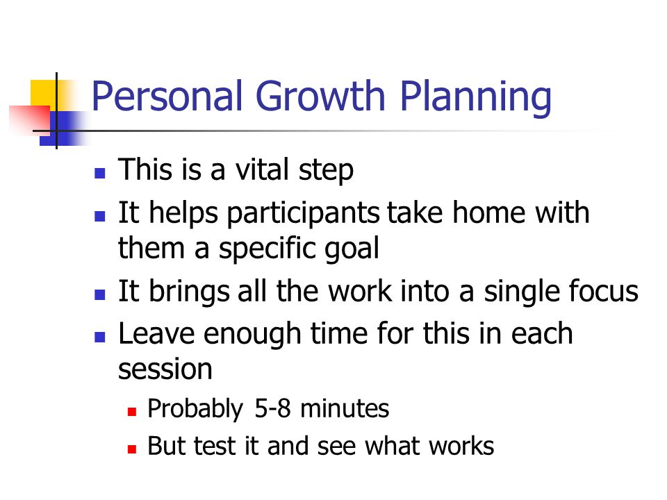Personal Growth Planning This is a vital step It helps participants take home with them a specific goal It brings all the work into a single focus Leave enough time for this in each session Probably 5-8 minutes But test it and see what works