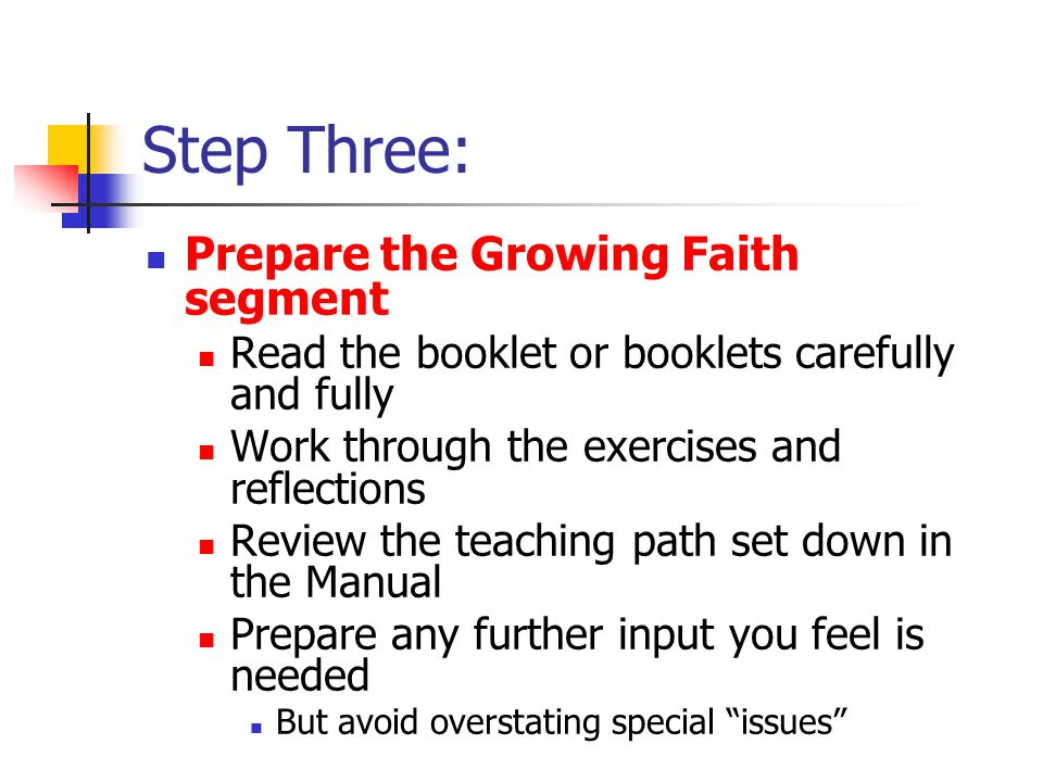 Step Three: Prepare the Growing Faith segment Read the booklet or booklets carefully and fully Work through the exercises and reflections Review the teaching path set down in the Manual Prepare any further input you feel is needed But avoid overstating special issues